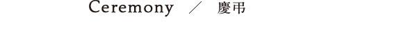 Ceremony /  慶弔