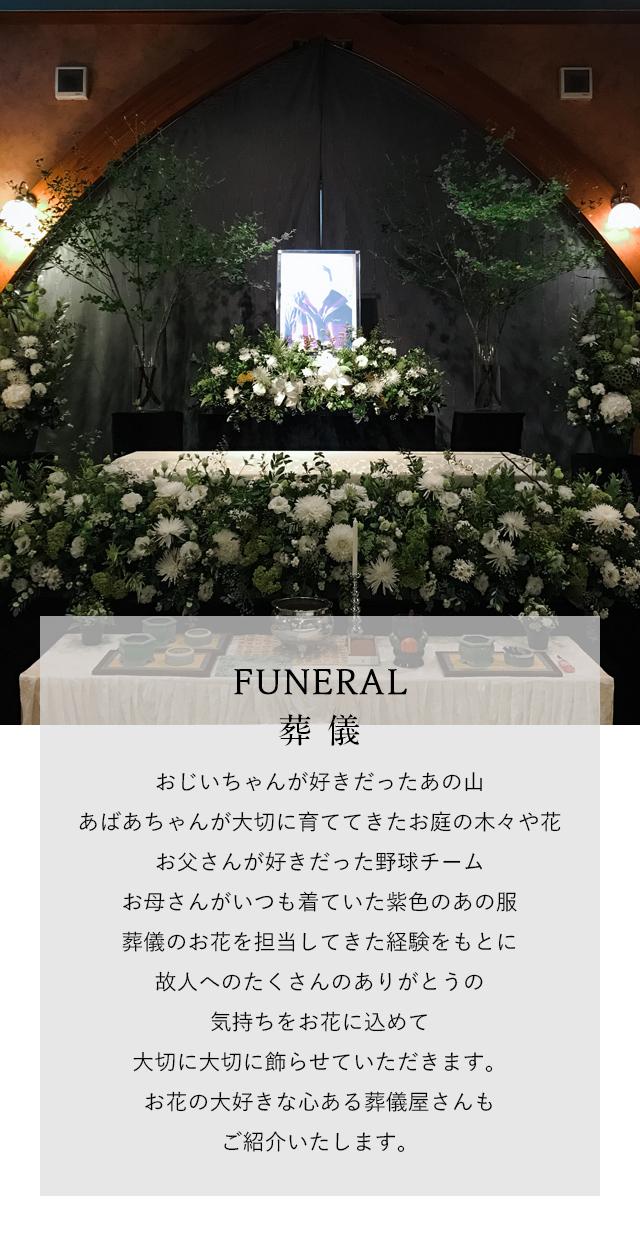FUNERAL 葬儀 おじいちゃんが好きだったあの山あばあちゃんが大切に育ててきたお庭の木々や花お父さんが好きだった野球チームお母さんがいつも着ていた紫色のあの服葬儀のお花を担当してきた経験をもとに故人へのたくさんのありがとうの気持ちをお花に込めて大切に大切に飾らせていただきます。お花の大好きな心ある葬儀屋さんもご紹介いたします。